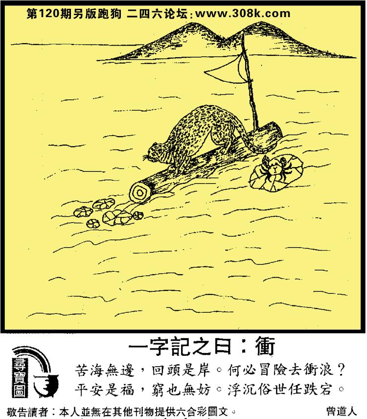 120期另版跑狗玄機:一字記之曰:衡 苦海無邊,回頭是岸。何必冒險去衡浪? 平安是福,窮也無妨。浮沉俗世任跌宕。